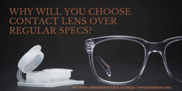 WHY WILL YOU CHOOSE CONTACT LENS OVER REGULAR SPECS