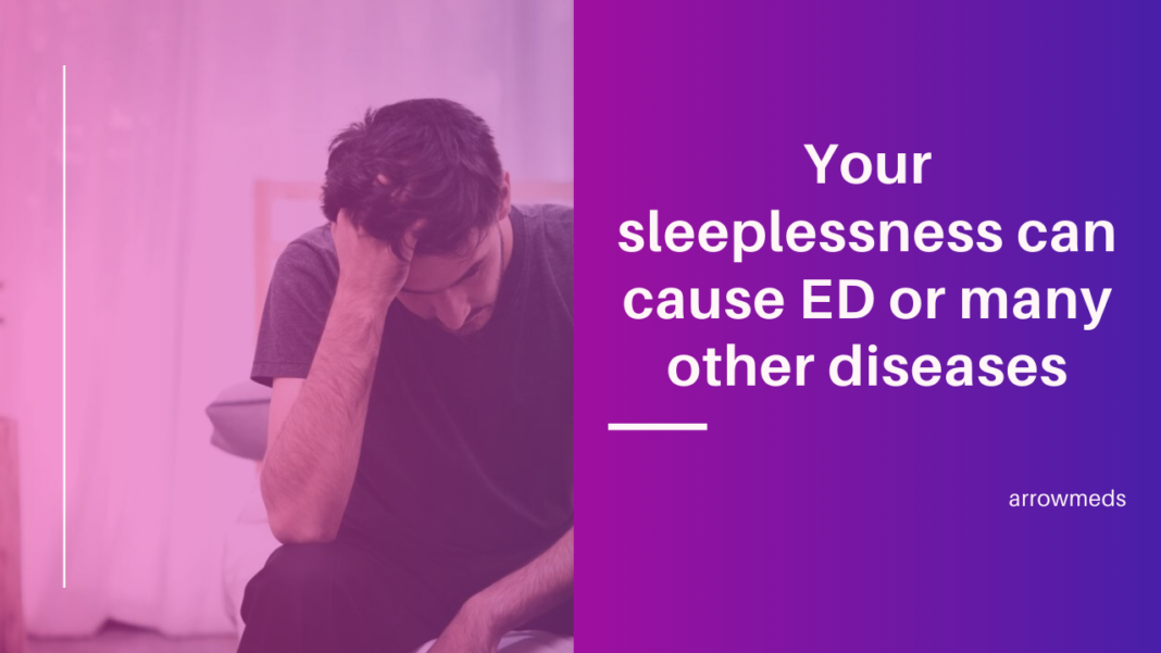 Your sleeplessness can cause ED or many other diseases